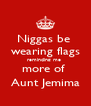 Niggas be  wearing flags reminding me  more of  Aunt Jemima - Personalised Poster A4 size