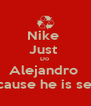 Nike  Just  Do  Alejandro  Because he is sexy  - Personalised Poster A4 size
