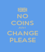 NO COINS JUST CHANGE PLEASE - Personalised Poster A4 size