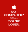 NO  COMPUTER? WELL... YOU'RE LOSER. - Personalised Poster A4 size