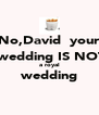 No,David  your  wedding IS NOT a royal wedding  - Personalised Poster A4 size