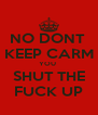 NO DONT  KEEP CARM YOU  SHUT THE FUCK UP - Personalised Poster A4 size