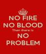 NO FIRE NO BLOOD Then there is NO PROBLEM - Personalised Poster A4 size
