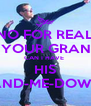 NO FOR REAL ASK YOUR GRANDPA CAN I HAVE  HIS HAND-ME-DOWNS - Personalised Poster A4 size