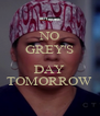 NO GREY'S  DAY TOMORROW - Personalised Poster A4 size