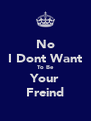No I Dont Want To Be Your Freind - Personalised Poster A4 size