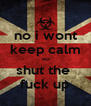 no i wont keep calm so shut the  fuck up - Personalised Poster A4 size