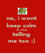 no, i wont  keep calm  so stop  telling  me too :)  - Personalised Poster A4 size