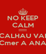 NO KEEP CALM !!!!!!!! CALHAU VAI Cmer A ANA - Personalised Poster A4 size