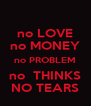 no LOVE no MONEY no PROBLEM no  THINKS NO TEARS - Personalised Poster A4 size