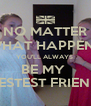 NO MATTER WHAT HAPPENS YOU'LL ALWAYS  BE MY  BESTEST FRIEND - Personalised Poster A4 size