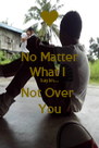No Matter What I  Say Im.... Not Over  You - Personalised Poster A4 size