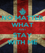 NO MATTER WHAT JUST STAY WITH ME - Personalised Poster A4 size