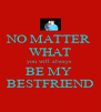 NO MATTER  WHAT you will always  BE MY  BESTFRIEND - Personalised Poster A4 size