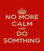 NO MORE CALM AND DO SOMTHING - Personalised Poster A4 size