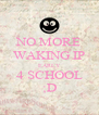 NO MORE WAKING IP EARLY 4 SCHOOL ;D - Personalised Poster A4 size