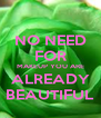 NO NEED FOR MAKEUP YOU ARE ALREADY BEAUTIFUL - Personalised Poster A4 size