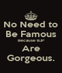 No Need to Be Famous Because BJP Are Gorgeous. - Personalised Poster A4 size