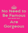 No Need to Be Famous Because BJP Are Gorgeous - Personalised Poster A4 size