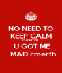 NO NEED TO KEEP CALM CUZ BITCH   U GOT ME   MAD cmerfh - Personalised Poster A4 size