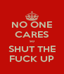 NO ONE CARES so SHUT THE FUCK UP - Personalised Poster A4 size