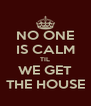 NO ONE IS CALM TIL WE GET THE HOUSE - Personalised Poster A4 size