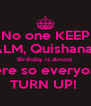 No one KEEP CALM, Quishanah's Birthday is almost  Here so everyone TURN UP!  - Personalised Poster A4 size