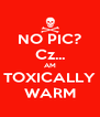 NO PIC? Cz... AM TOXICALLY WARM - Personalised Poster A4 size