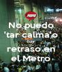 No puedo 'tar calma'o hay retraso en el Metro - Personalised Poster A4 size