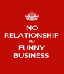 NO RELATIONSHIP NO FUNNY BUSINESS  - Personalised Poster A4 size