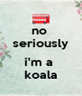 no  seriously  i'm a  koala - Personalised Poster A4 size