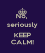 No,  seriously  KEEP CALM! - Personalised Poster A4 size