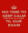 NO TIME TO KEEP CALM LESS THAN 24 HOURS TIL OUR EXAM - Personalised Poster A4 size