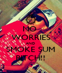 NO  WORRIES AND  SMOKE SUM  BITCH!! - Personalised Poster A4 size