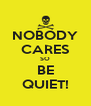 NOBODY CARES SO BE QUIET! - Personalised Poster A4 size