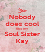 Nobody does cool like my Soul Sister Kay - Personalised Poster A4 size
