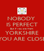 NOBODY  IS PERFECT But if you are from YORKSHIRE YOU ARE CLOSE - Personalised Poster A4 size