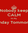 Nobody keep CALM It's My Birthday Tommorow!  - Personalised Poster A4 size