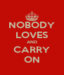 NOBODY LOVES AND CARRY ON - Personalised Poster A4 size
