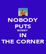 NOBODY PUTS BOBBY IN THE CORNER - Personalised Poster A4 size