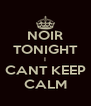 NOIR TONIGHT I CANT KEEP CALM - Personalised Poster A4 size