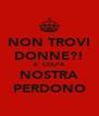 NON TROVI DONNE?! E' COLPA NOSTRA PERDONO - Personalised Poster A4 size