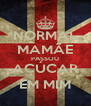 NORMAL MAMÃE PASSOU AÇÚCAR EM MIM - Personalised Poster A4 size
