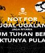 NOT FOR UGAL UGALAN JAGA NYAWA SEBELUM TUHAN BERKATA  WAKTUNYA PULANG - Personalised Poster A4 size