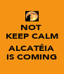 NOT  KEEP CALM  ALCATÉIA IS COMING - Personalised Poster A4 size