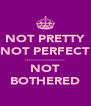 NOT PRETTY NOT PERFECT .................... NOT BOTHERED - Personalised Poster A4 size