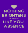 NOTHING BRIGHTENS A ROOM LIKE YOU  ABSENCE - Personalised Poster A4 size