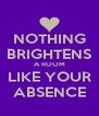 NOTHING BRIGHTENS A ROOM LIKE YOUR ABSENCE - Personalised Poster A4 size