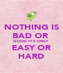 NOTHING IS BAD OR  GOOD IT'S ONLY EASY OR HARD - Personalised Poster A4 size