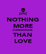 NOTHING MORE DANGEROUS THAN LOVE - Personalised Poster A4 size